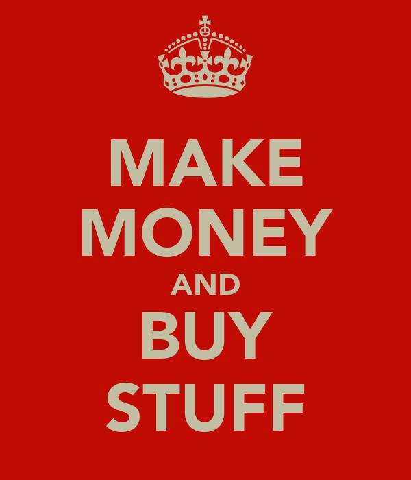 MAKE MONEY AND BUY STUFF
