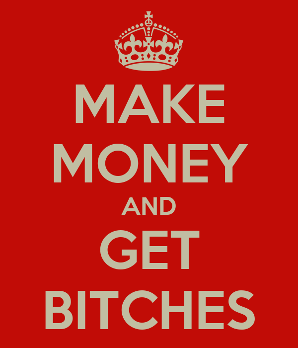 MAKE MONEY AND GET BITCHES