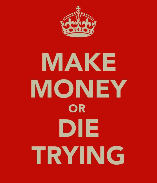 MAKE MONEY OR  DIE TRYING
