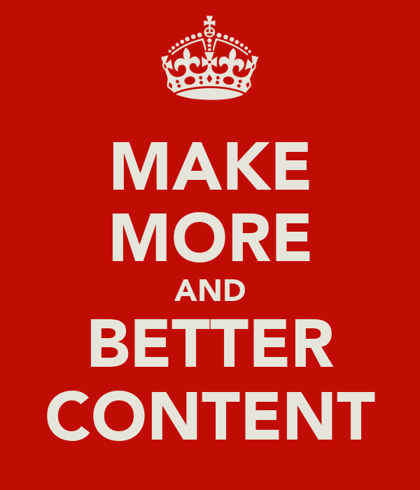 MAKE MORE AND BETTER CONTENT