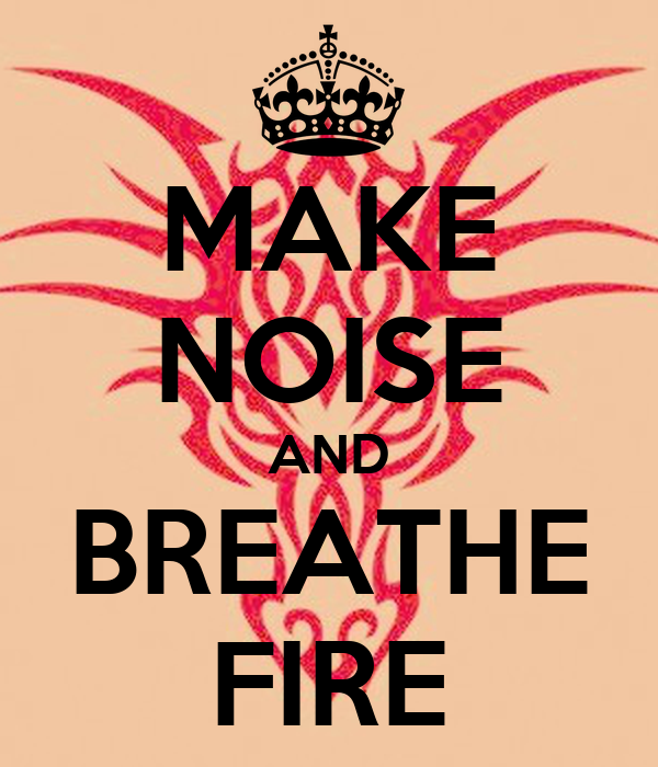 MAKE NOISE AND BREATHE FIRE