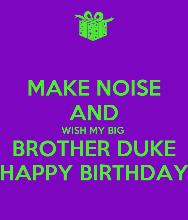 MAKE NOISE AND WISH MY BIG  BROTHER DUKE HAPPY BIRTHDAY