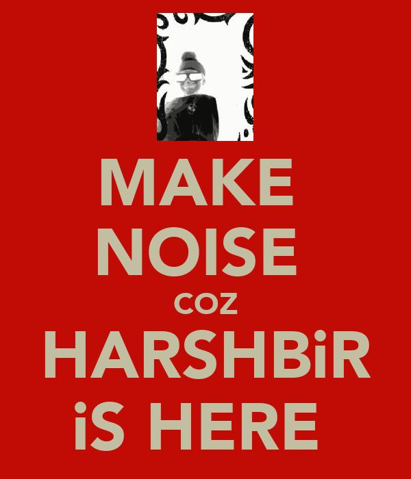 MAKE  NOISE  COZ HARSHBiR iS HERE