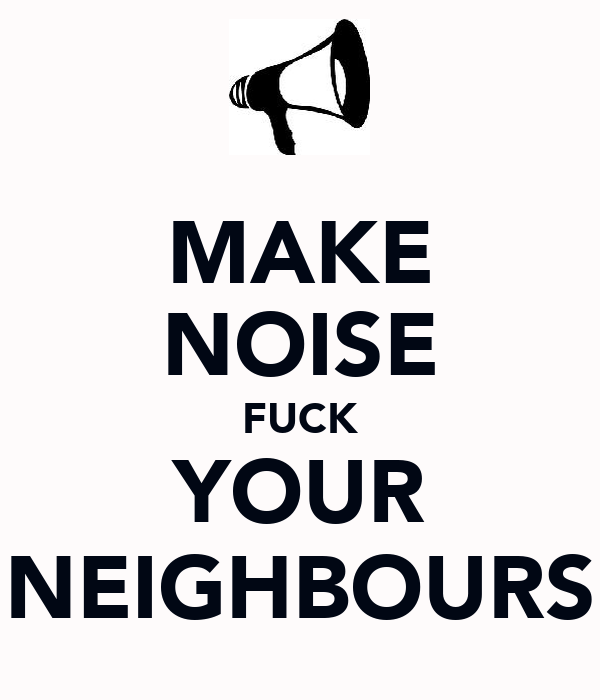 MAKE NOISE FUCK YOUR NEIGHBOURS