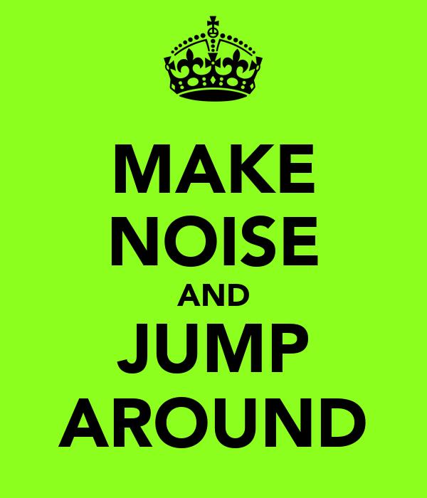 MAKE NOISE AND JUMP AROUND
