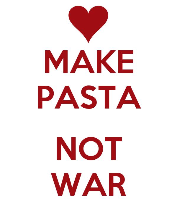 MAKE PASTA  NOT WAR