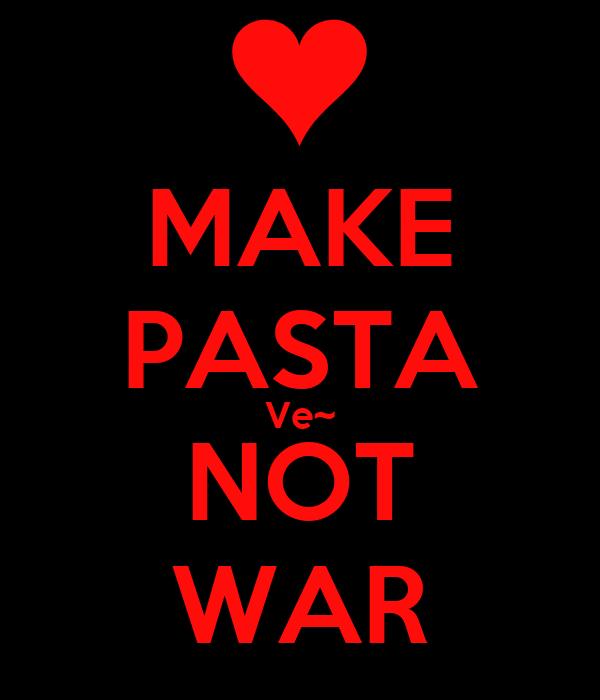 MAKE PASTA Ve~ NOT WAR