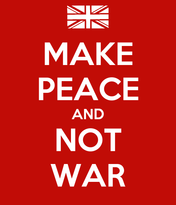MAKE PEACE AND NOT WAR