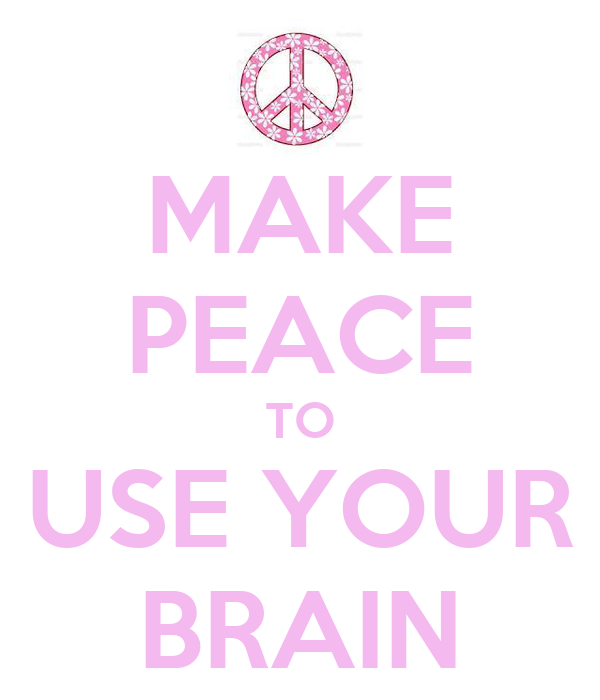 MAKE PEACE TO USE YOUR BRAIN