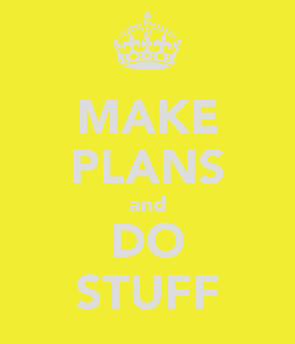 MAKE PLANS and DO STUFF