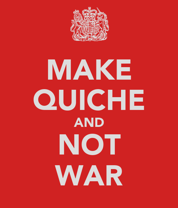 MAKE QUICHE AND NOT WAR