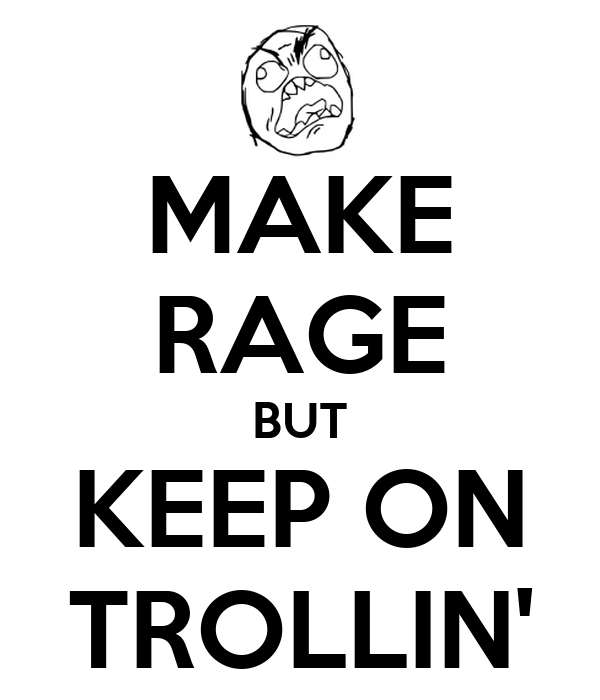 MAKE RAGE BUT KEEP ON TROLLIN'