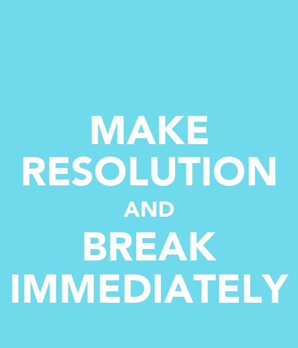 MAKE RESOLUTION AND BREAK IMMEDIATELY