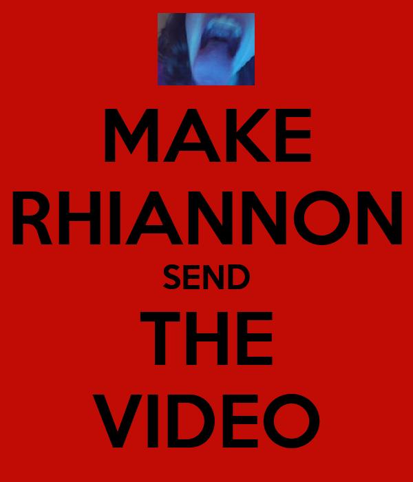 MAKE RHIANNON SEND THE VIDEO