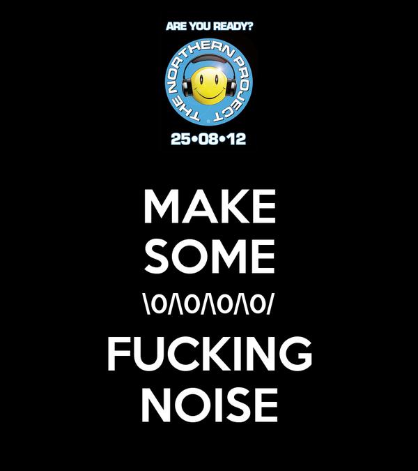 MAKE SOME \0/\0/\0/\0/ FUCKING NOISE