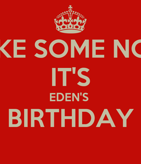 MAKE SOME NOISE IT'S EDEN'S  BIRTHDAY