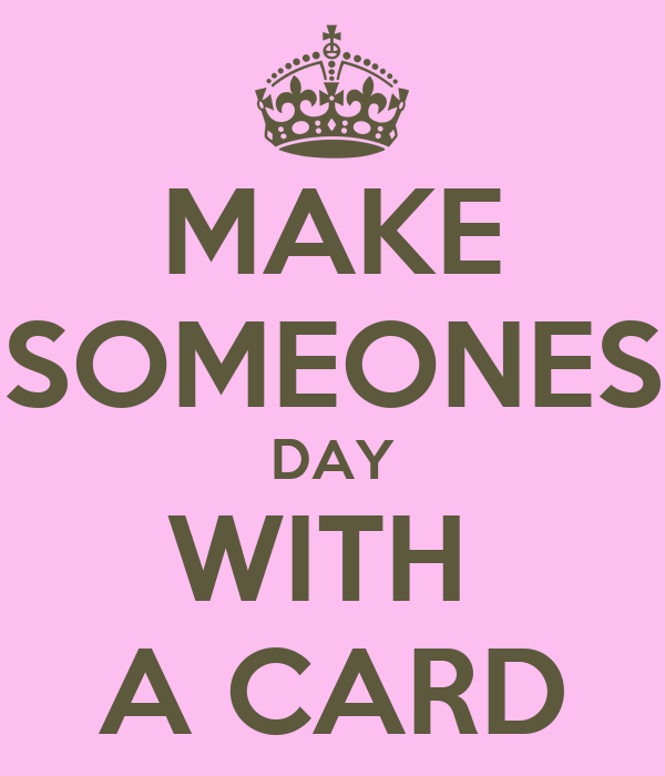 MAKE SOMEONES DAY WITH  A CARD