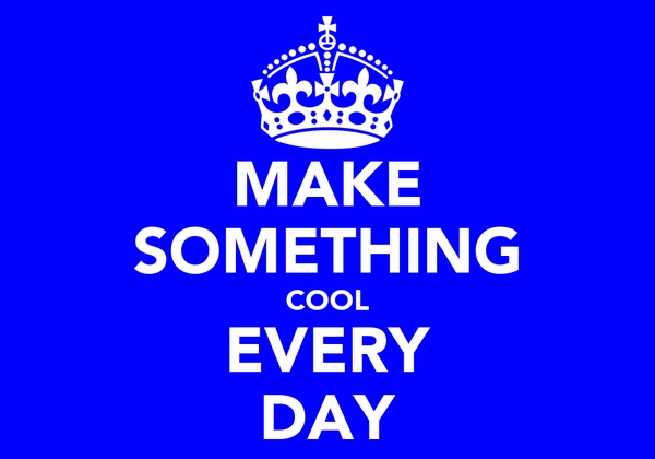 MAKE SOMETHING COOL EVERY DAY