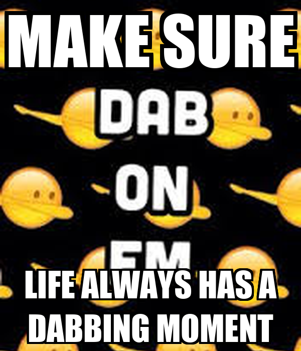 MAKE SURE LIFE ALWAYS HAS A DABBING MOMENT