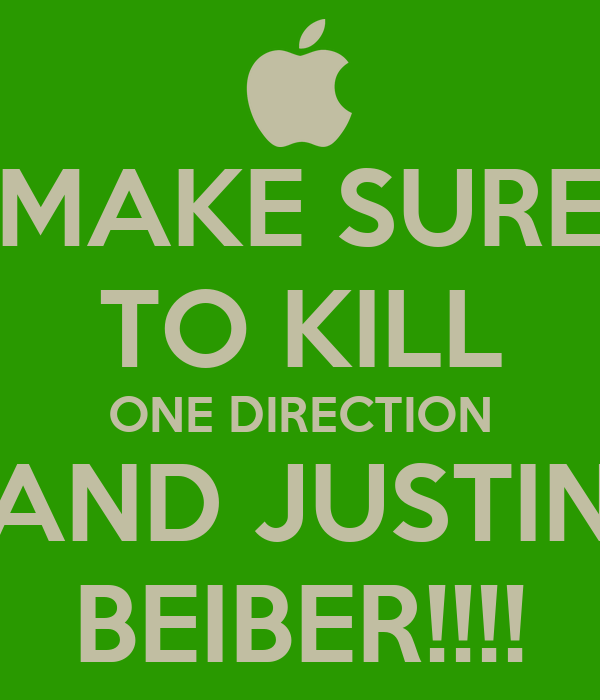 MAKE SURE TO KILL ONE DIRECTION AND JUSTIN BEIBER!!!!
