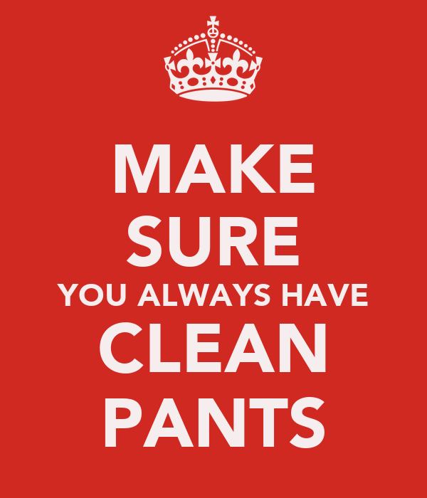 MAKE SURE YOU ALWAYS HAVE CLEAN PANTS
