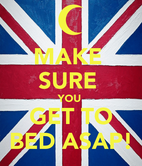 MAKE  SURE  YOU  GET TO BED ASAP!