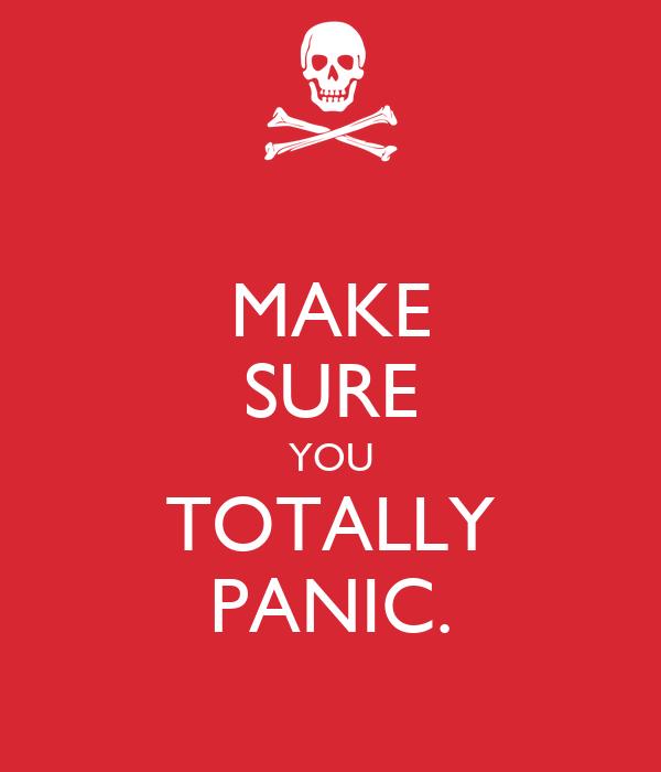 MAKE SURE YOU TOTALLY PANIC.