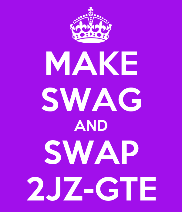 MAKE SWAG AND SWAP 2JZ-GTE