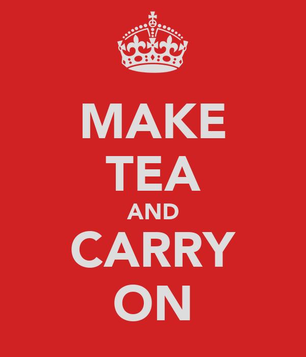 MAKE TEA AND CARRY ON