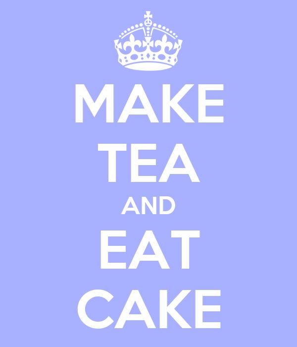 MAKE TEA AND EAT CAKE