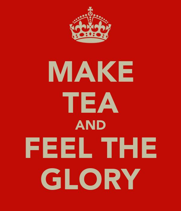 MAKE TEA AND FEEL THE GLORY
