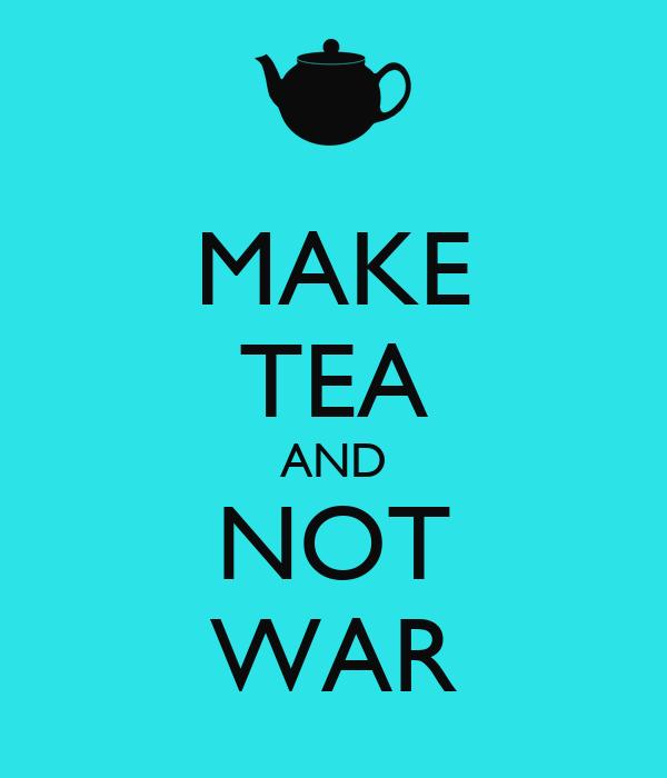 MAKE TEA AND NOT WAR