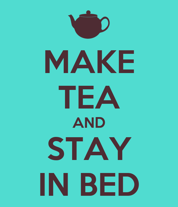 MAKE TEA AND STAY IN BED