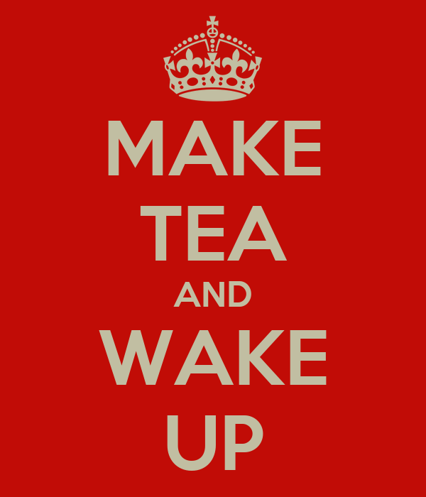 MAKE TEA AND WAKE UP