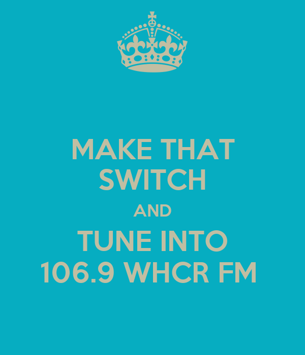 MAKE THAT SWITCH AND TUNE INTO 106.9 WHCR FM