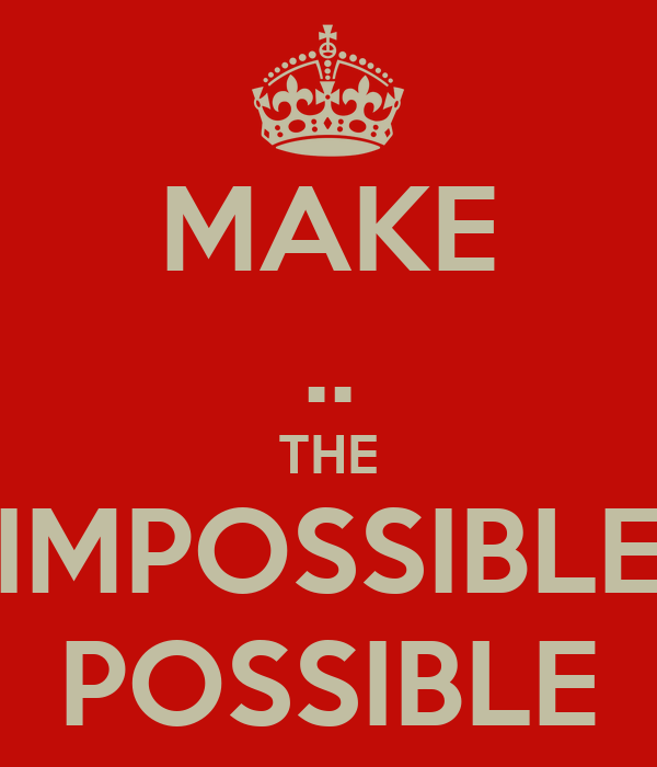 MAKE .. THE IMPOSSIBLE POSSIBLE