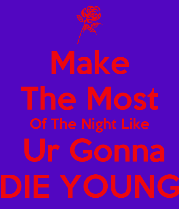 Make The Most Of The Night Like  Ur Gonna DIE YOUNG