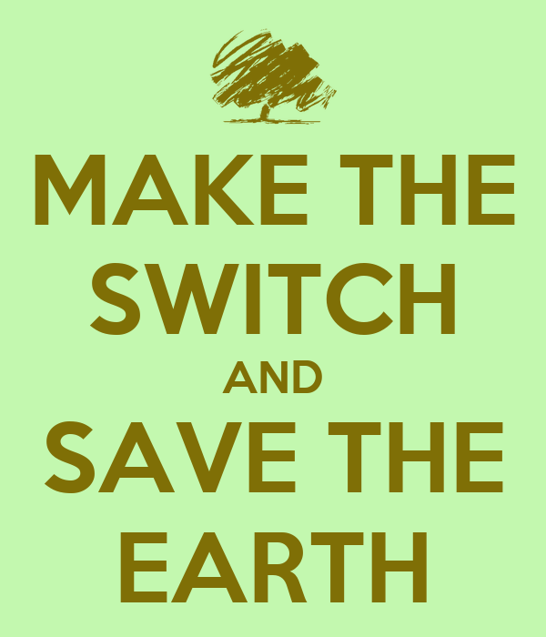 MAKE THE SWITCH AND SAVE THE EARTH