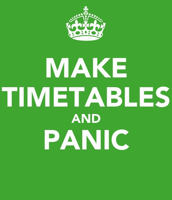 MAKE TIMETABLES AND PANIC