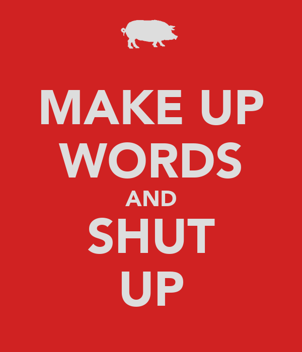 MAKE UP WORDS AND SHUT UP