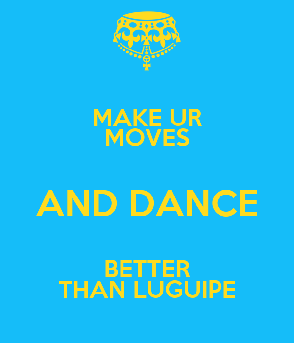 MAKE UR MOVES AND DANCE BETTER THAN LUGUIPE