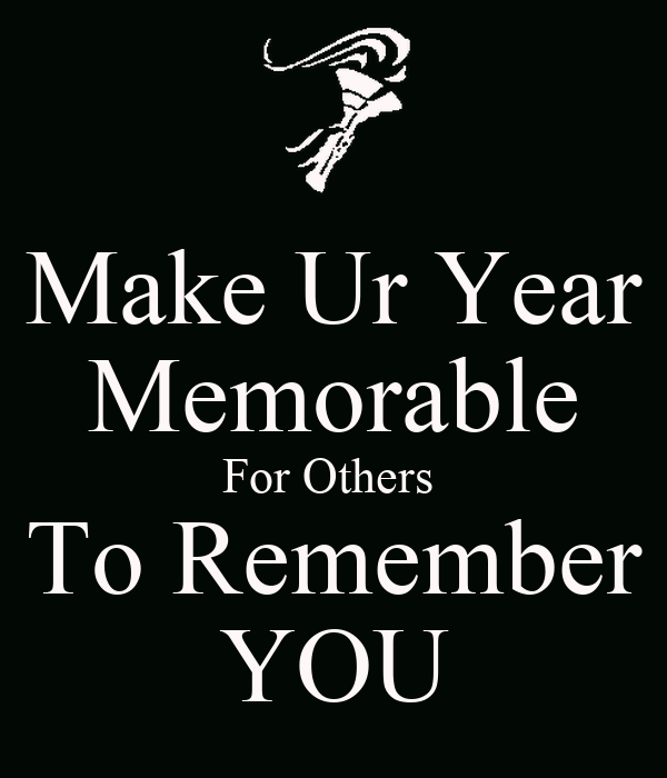 Make Ur Year Memorable For Others  To Remember YOU