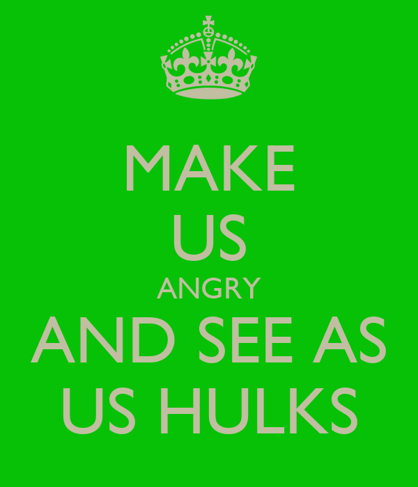 MAKE US ANGRY AND SEE AS US HULKS