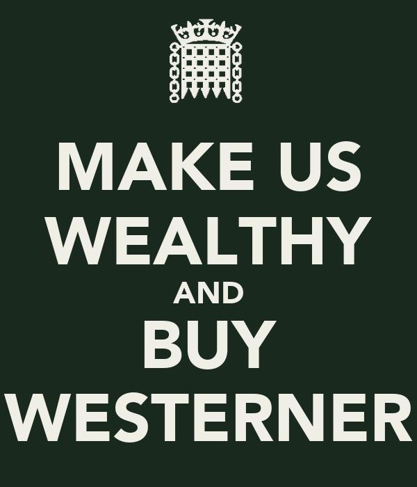 MAKE US WEALTHY AND BUY WESTERNER