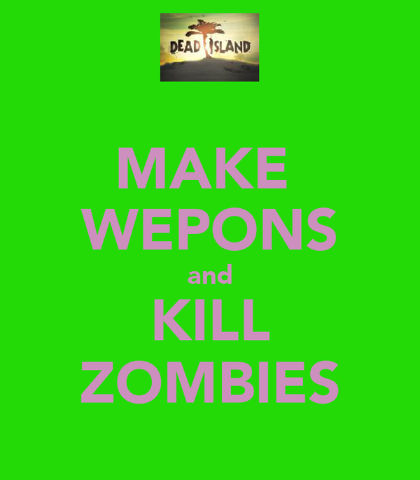 MAKE  WEPONS and KILL ZOMBIES