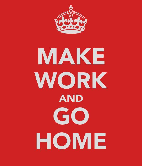 MAKE WORK AND GO HOME