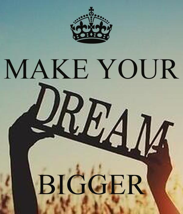 MAKE YOUR    BIGGER