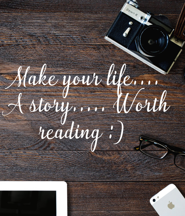 Make your life....  A story..... Worth  reading :)