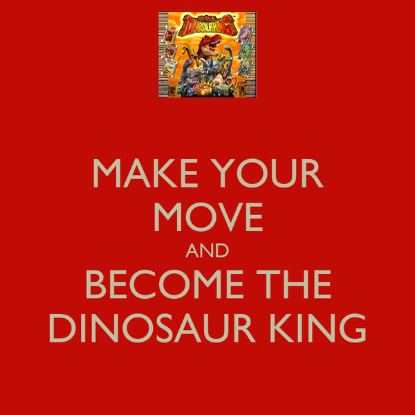 MAKE YOUR MOVE AND BECOME THE DINOSAUR KING