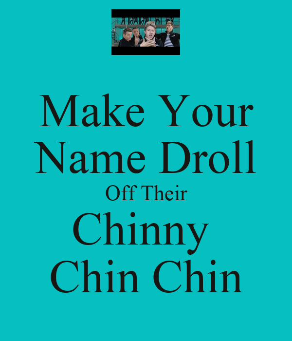 Make Your Name Droll Off Their Chinny  Chin Chin